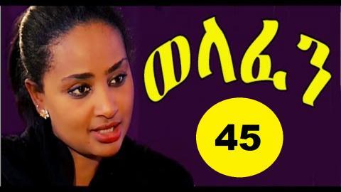 Welafen - Episode 45 (Ethiopian Drama)